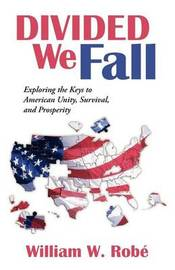 Divided We Fall: Exploring the Keys to American Unity, Survival, and Prosperity by William W Rob
