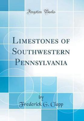Limestones of Southwestern Pennsylvania (Classic Reprint) by Frederick G Clapp
