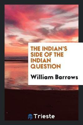 The Indian's Side of the Indian Question by William Barrows