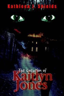 The Creation of Kaitlyn Jones by Kathleen J. Shields