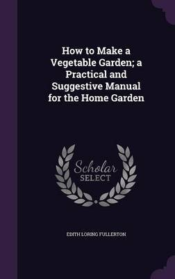 How to Make a Vegetable Garden; A Practical and Suggestive Manual for the Home Garden by Edith Loring Fullerton image