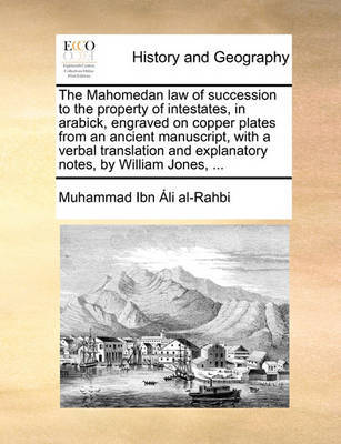 The Mahomedan Law of Succession to the Property of Intestates, in Arabick, Engraved on Copper Plates from an Ancient Manuscript, with a Verbal Translation and Explanatory Notes, by William Jones, by Muhammad Ibn Ali Al-Rahbi