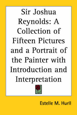 Sir Joshua Reynolds: A Collection of Fifteen Pictures and a Portrait of the Painter with Introduction and Interpretation by Estelle M ( Hurll image