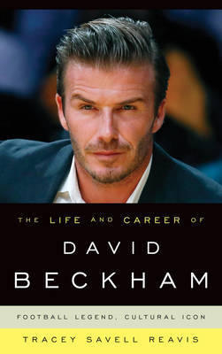 The Life and Career of David Beckham by Tracey Savell Reavis