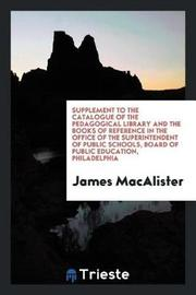 Supplement to the Catalogue of the Pedagogical Library and the Books of Reference in the Office of the Superintendent of Public Schools, Board of Public Education, Philadelphia by James MacAlister image