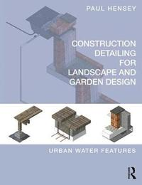 Construction Detailing for Landscape and Garden Design by Paul Hensey