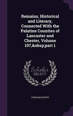 Remains, Historical and Literary, Connected with the Palatine Counties of Lancaster and Chester, Volume 107, Part 1