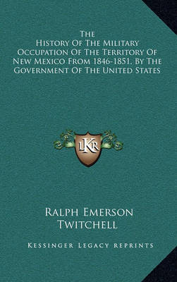 The History of the Military Occupation of the Territory of New Mexico from 1846-1851, by the Government of the United States by Ralph Emerson Twitchell