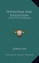 Hypnotism and Suggestion: A Practical Handbook by Edwin Ash