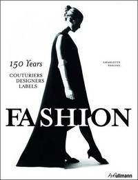 Fashion: 150 Years Couturiers, Designers, Labels by Charlotte Seeling