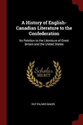 A History of English-Canadian Literature to the Confederation by Ray Palmer Baker