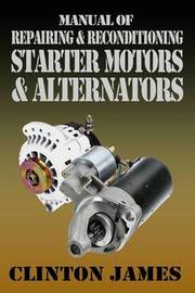 Manual of Repairing & Reconditioning Starter Motors and Alternators by James Clinton