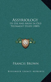 Assyriology: Its Use and Abuse in Old Testament Study (1885) by Francis Brown