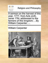A Sermon on the Harvest of This Year, 1777, from Acts Xivth, Verse 17th; Addressed to the Farmers of This Kingdom; ...by William Carpenter, ... by William Carpenter