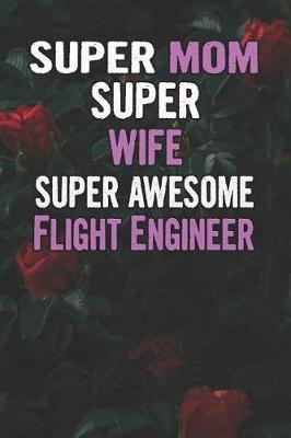 Super Mom Super Wife Super Awesome Flight Engineer by Unikomom Publishing