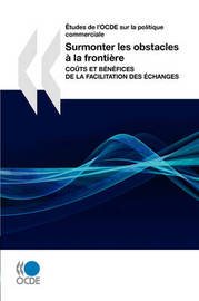 Aetudes De L'OCDE Sur La Politique Commerciale Surmonter Les Obstacles a La Frontiere: Couts Et Benefices De La Facilitation Des Echanges by OECD Publishing