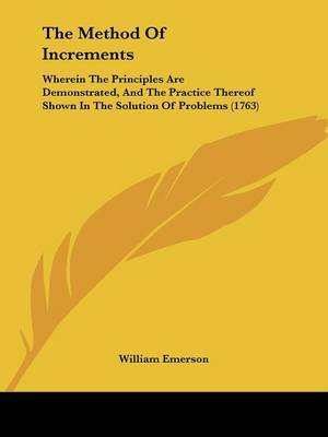 The Method Of Increments: Wherein The Principles Are Demonstrated, And The Practice Thereof Shown In The Solution Of Problems (1763) by William Emerson image