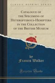 Catalogue of the Specimens of Heteropterous-Hemiptera in the Collection of the British Museum, Vol. 4 (Classic Reprint) by Francis Walker