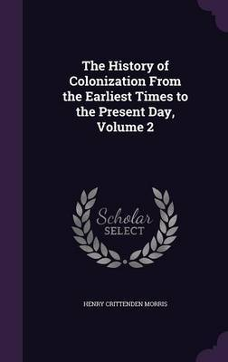 The History of Colonization from the Earliest Times to the Present Day, Volume 2 by Henry Crittenden Morris
