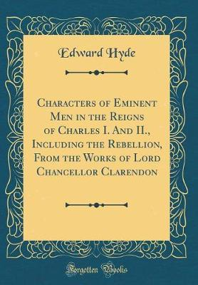 Characters of Eminent Men in the Reigns of Charles I. and II., Including the Rebellion, from the Works of Lord Chancellor Clarendon (Classic Reprint) by Edward Hyde
