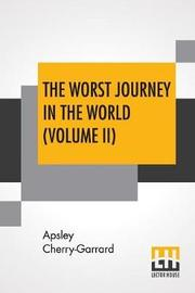 The Worst Journey In The World (Volume II) by Apsley Cherry-Garrard