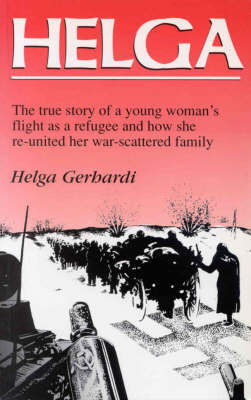 Helga: The True Story of a Young Woman's Flight as a Refugee and How She Re-united Her War-scattered Family by Helga Gerhardi