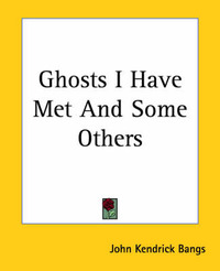 Ghosts I Have Met And Some Others by John Kendrick Bangs