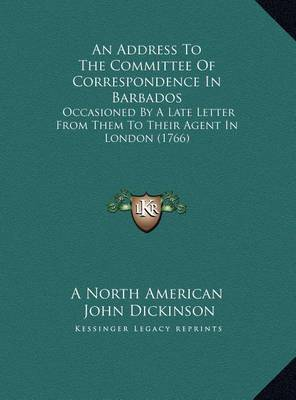 An Address to the Committee of Correspondence in Barbados an Address to the Committee of Correspondence in Barbados: Occasioned by a Late Letter from Them to Their Agent in Londoccasioned by a Late Letter from Them to Their Agent in London (1766) on (1766 by John Dickinson