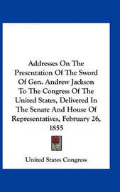 Addresses on the Presentation of the Sword of Gen. Andrew Jackson to the Congress of the United States, Delivered in the Senate and House of Representatives, February 26, 1855 by United States Congress