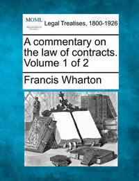 A Commentary on the Law of Contracts. Volume 1 of 2 by Francis Wharton