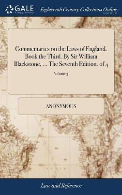 Commentaries on the Laws of England. Book the Third. by Sir William Blackstone, ... the Seventh Edition. of 4; Volume 3 by * Anonymous image