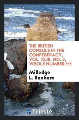 The British Consuls in the Confederacy, Vol. XLIII, No. 3, Whole Number 111 by Milledge L Bonham