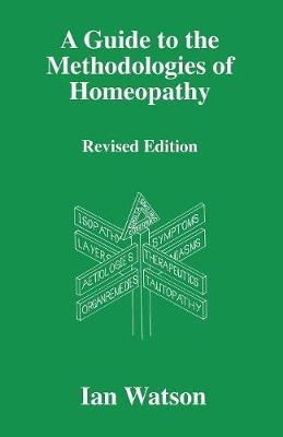A Guide to the Methodologies of Homeopathy by Ian Watson