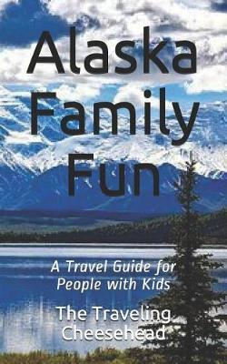 Alaska Family Fun by The Traveling Cheesehead