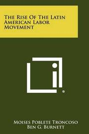 The Rise of the Latin American Labor Movement by Moises Poblete Troncoso