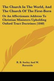 The Church In The World, And The Church Of The First-Born: Or An Affectionate Address To Christian Ministers Upholding Oxford Tract Doctrines (1840) by R B Seeley and W Burnside image