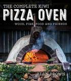 The Complete Kiwi Pizza Oven: Wood, Fire, Food and Friends by Alan Brown