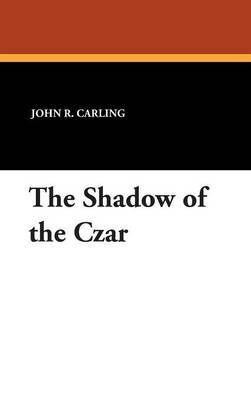 The Shadow of the Czar by John R Carling