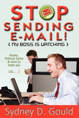 Stop Sending E-Mail-My Boss Is Watching by sydney david gould