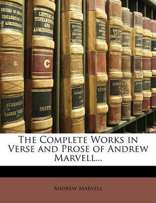 The Complete Works in Verse and Prose of Andrew Marvell... by Andrew Marvell