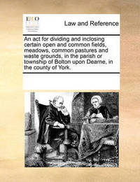 An ACT for Dividing and Inclosing Certain Open and Common Fields, Meadows, Common Pastures and Waste Grounds, in the Parish or Township of Bolton Upon Dearne, in the County of York. by Multiple Contributors