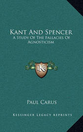 Kant and Spencer: A Study of the Fallacies of Agnosticism by Dr Paul Carus