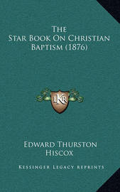 The Star Book on Christian Baptism (1876) by Edward Thurston Hiscox