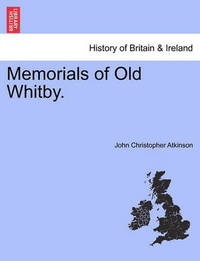 Memorials of Old Whitby. by John Christopher Atkinson