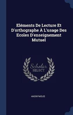 El�ments de Lecture Et D'Orthographe � L'Usage Des Ecoles D'Enseignement Mutuel by * Anonymous