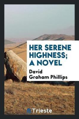 Her Serene Highness; A Novel by David Graham Phillips