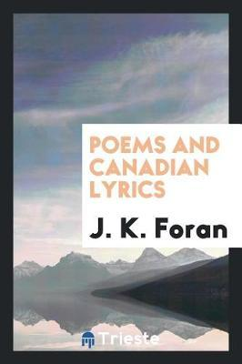 Poems and Canadian Lyrics by J K Foran