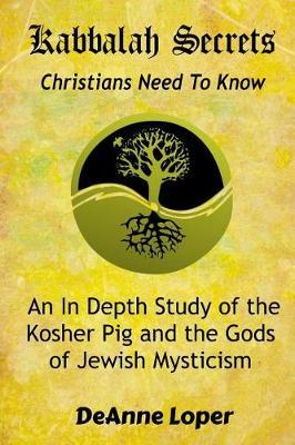 Kabbalah Secrets Christians Need to Know by Deanne M Loper