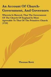 An Account Of Church-Government, And Governors: Wherein Is Showed, That The Government Of The Church Of England Is Most Agreeable To That Of The Primitive Church (1710) by Thomas Brett image