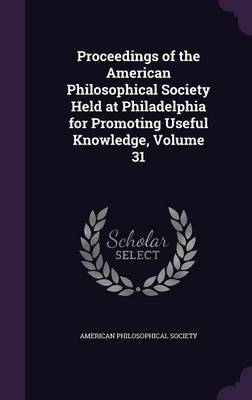 Proceedings of the American Philosophical Society Held at Philadelphia for Promoting Useful Knowledge, Volume 31